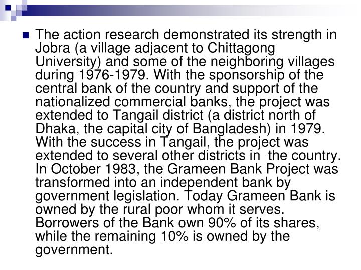 The action research demonstrated its strength in Jobra (a village adjacent to Chittagong University) and some of the neighboring villages during 1976-1979. With the sponsorship of the central bank of the country and support of the nationalized commercial banks, the project was extended to Tangail district (a district north of Dhaka, the capital city of Bangladesh) in 1979. With the success in Tangail, the project was extended to several other districts in  the country. In October 1983, the Grameen Bank Project was transformed into an independent bank by government legislation. Today Grameen Bank is owned by the rural poor whom it serves. Borrowers of the Bank own 90% of its shares, while the remaining 10% is owned by the government.