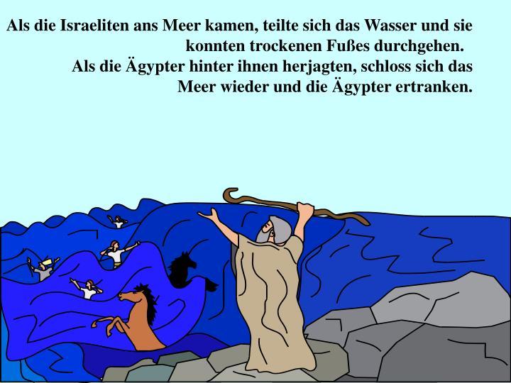 Als die Israeliten ans Meer kamen, teilte sich das Wasser und sie