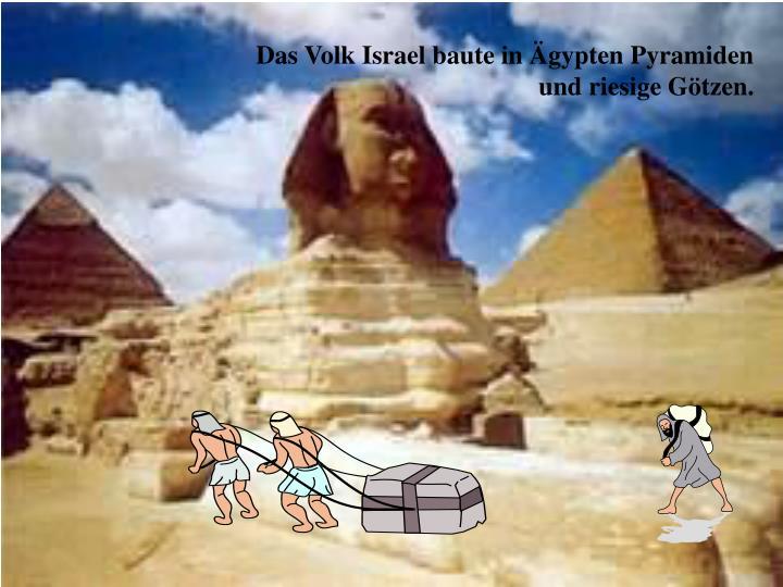 Das Volk Israel baute in Ägypten Pyramiden und riesige Götzen.