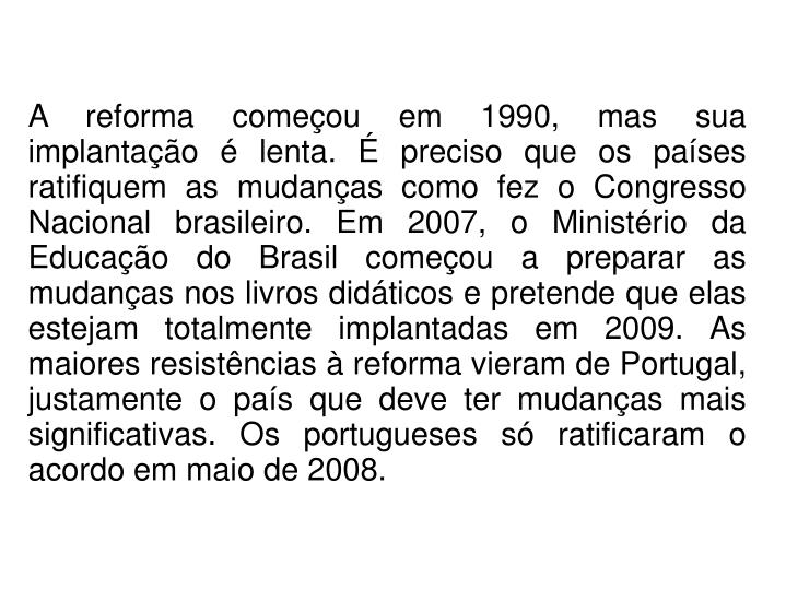 A reforma começou em 1990, mas sua implantação é lenta. É preciso que os países ratifiquem as mudanças como fez o Congresso Nacional brasileiro. Em 2007, o Ministério da Educação do Brasil começou a preparar as mudanças nos livros didáticos e pretende que elas estejam totalmente implantadas em 2009. As maiores resistências à reforma vieram de Portugal, justamente o país que deve ter mudanças mais significativas. Os portugueses só ratificaram o acordo em maio de 2008.