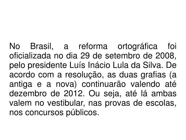No Brasil, a reforma ortográfica foi oficializada no dia 29 de setembro de 2008, pelo presidente Luís Inácio Lula da Silva. De acordo com a resolução, as duas grafias (a antiga e a nova) continuarão valendo até dezembro de 2012. Ou seja, até lá ambas valem no vestibular, nas provas de escolas, nos concursos públicos.