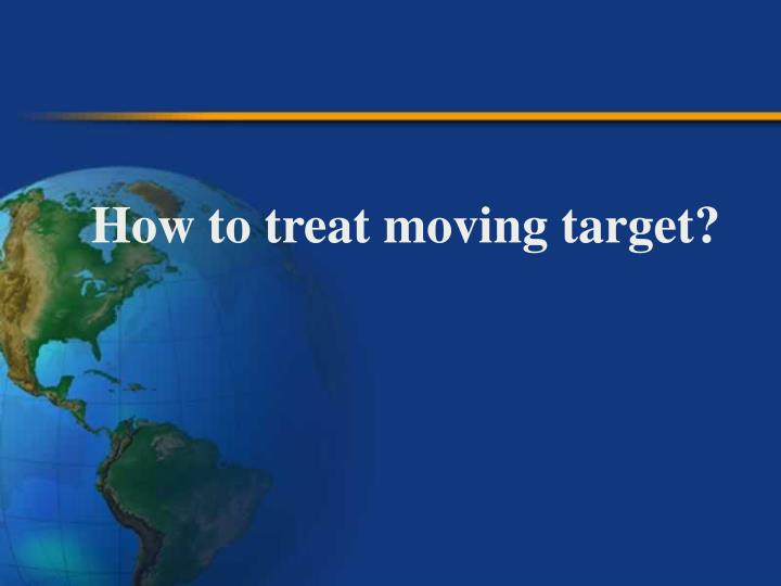 How to treat moving target?