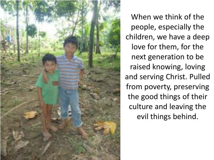 When we think of the people, especially the children, we have a deep love for them, for the next generation to be raised knowing, loving and serving Christ. Pulled from poverty, preserving the good things of their culture and leaving the evil things behind.