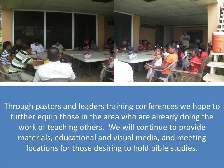 Through pastors and leaders training conferences we hope to further equip those in the area who are already doing the work of teaching others.  We will continue to provide materials, educational and visual media, and meeting locations for those desiring to hold bible studies.