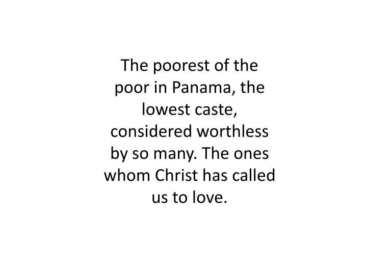 The poorest of the poor in Panama, the lowest caste, considered worthless by so many. The ones whom Christ has called us to love.