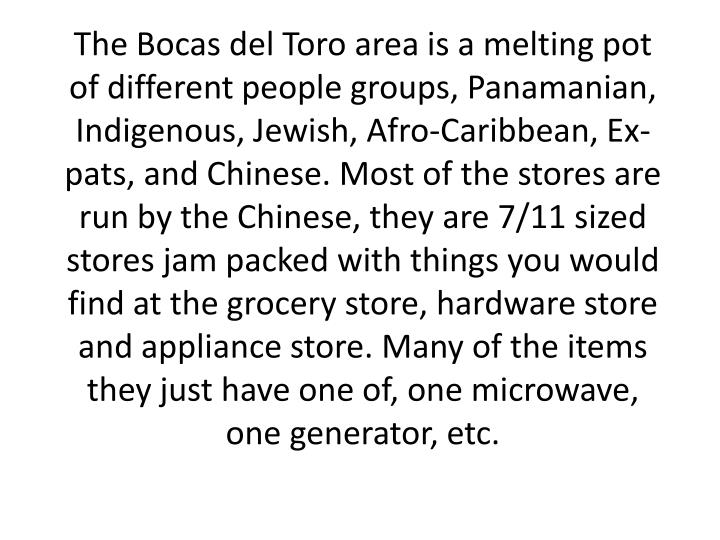 The Bocas del Toro area is a melting pot of different people groups, Panamanian, Indigenous, Jewish, Afro-Caribbean, Ex-pats, and Chinese. Most of the stores are run by the Chinese, they are 7/11 sized stores jam packed with things you would find at the grocery store, hardware store and appliance store. Many of the items they just have one of, one microwave, one generator, etc.