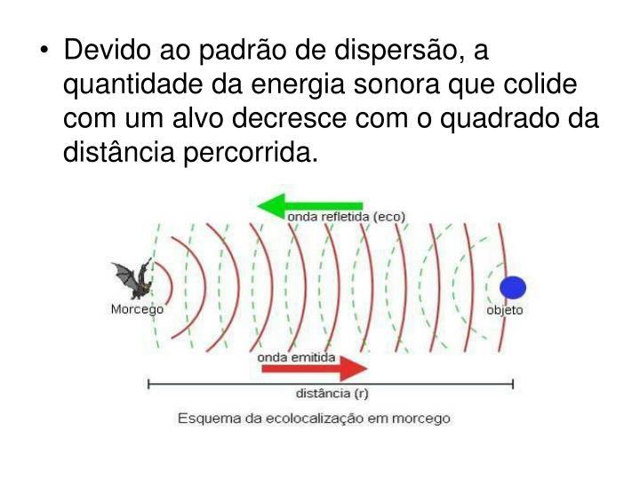 Devido ao padrão de dispersão, a quantidade da energia sonora que colide com um alvo decresce com o quadrado da distância percorrida.