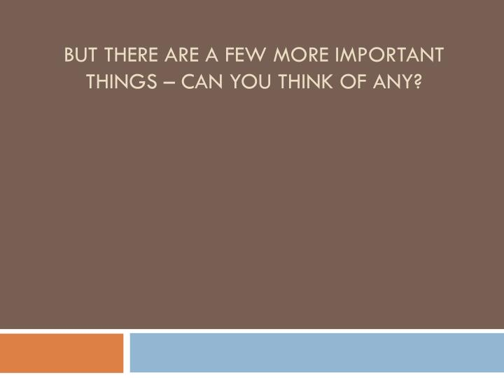 But there are a few more important things – can you think of any?