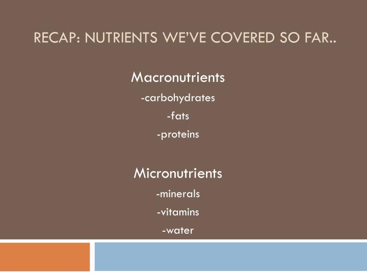 Recap: Nutrients we've covered so far..
