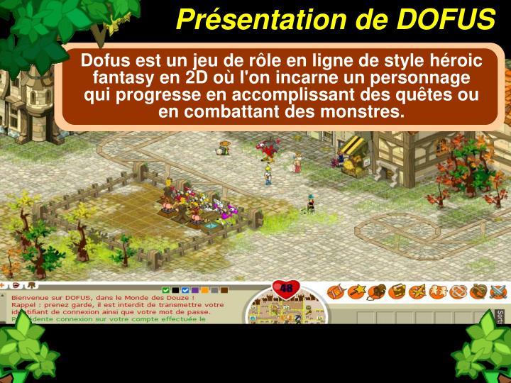 Dofus est un jeu de rôle en ligne de style héroic fantasy en 2D où l'on incarne un personnage qui progresse en accomplissant des quêtes ou en combattant des monstres.