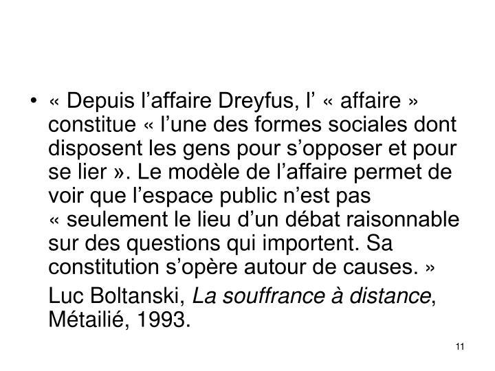 Depuis laffaire Dreyfus, laffaire constitue lune des formes sociales dont disposent les gens pour sopposer et pour se lier. Le modle de laffaire permet de voir que lespace public nest pas seulement le lieu dun dbat raisonnable sur des questions qui importent. Sa constitution sopre autour de causes.