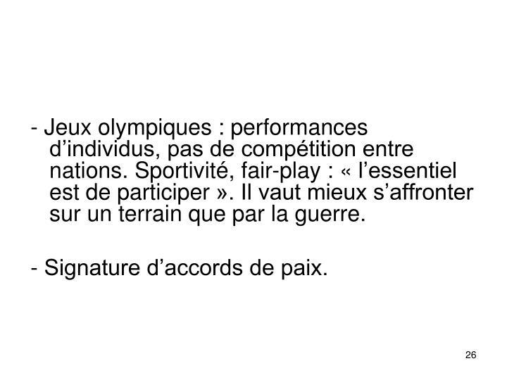 - Jeux olympiques: performances dindividus, pas de comptition entre nations. Sportivit, fair-play: lessentiel est de participer. Il vaut mieux saffronter sur un terrain que par la guerre.