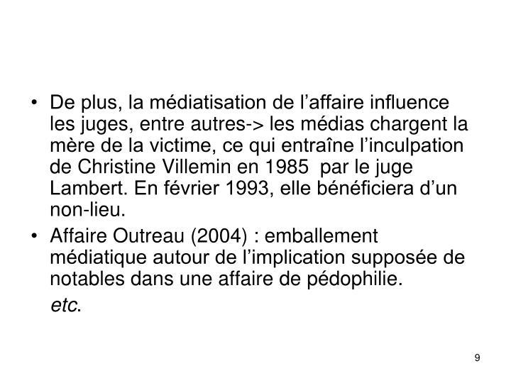 De plus, la mdiatisation de laffaire influence les juges, entre autres-> les mdias chargent la mre de la victime, ce qui entrane linculpation de Christine Villemin en 1985  par le juge Lambert. En fvrier 1993, elle bnficiera dun non-lieu.
