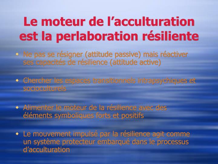Le moteur de l'acculturation est la perlaboration résiliente