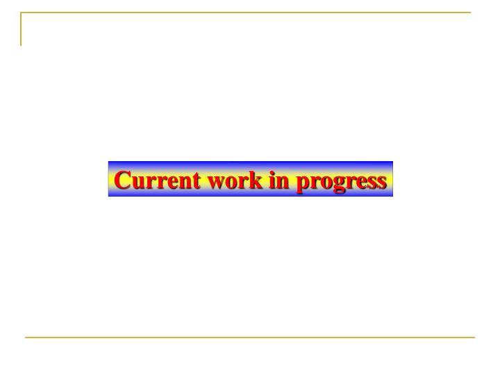 Current work in progress