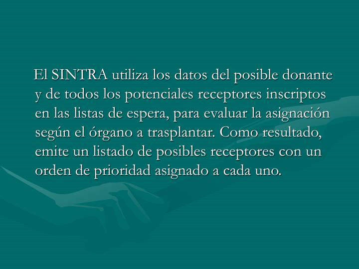 El SINTRA utiliza los datos del posible donante y de todos los potenciales receptores inscriptos en las listas de espera, para evaluar la asignación según el órgano a trasplantar. Como resultado, emite un listado de posibles receptores con un orden de prioridad asignado a cada uno.