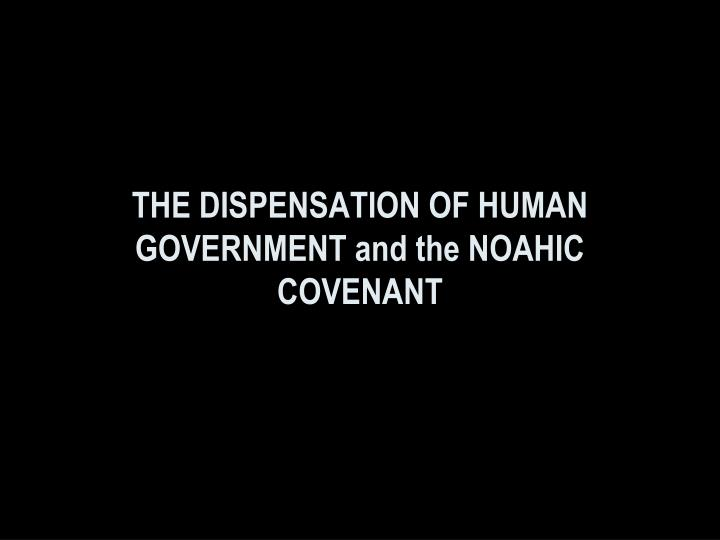 THE DISPENSATION OF HUMAN GOVERNMENT and the NOAHIC
