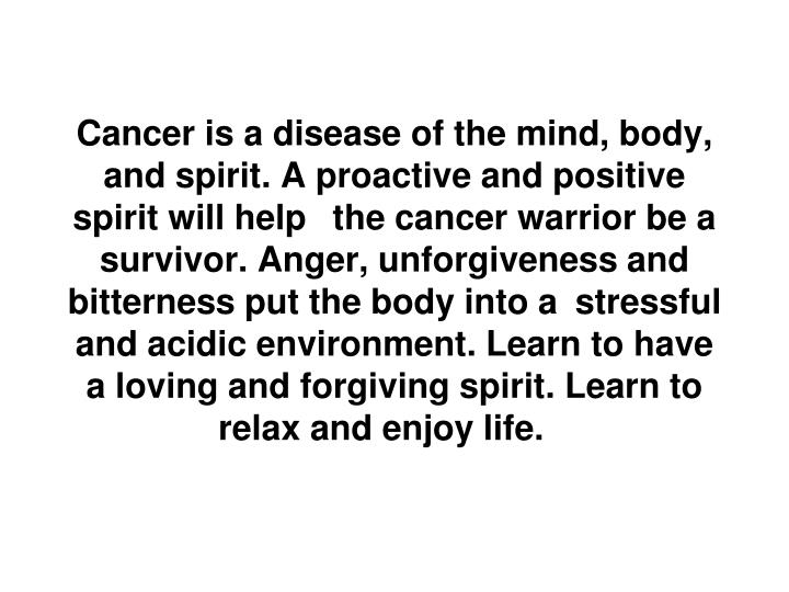Cancer is a disease of the mind, body, and spirit. A proactive and positive spirit will help