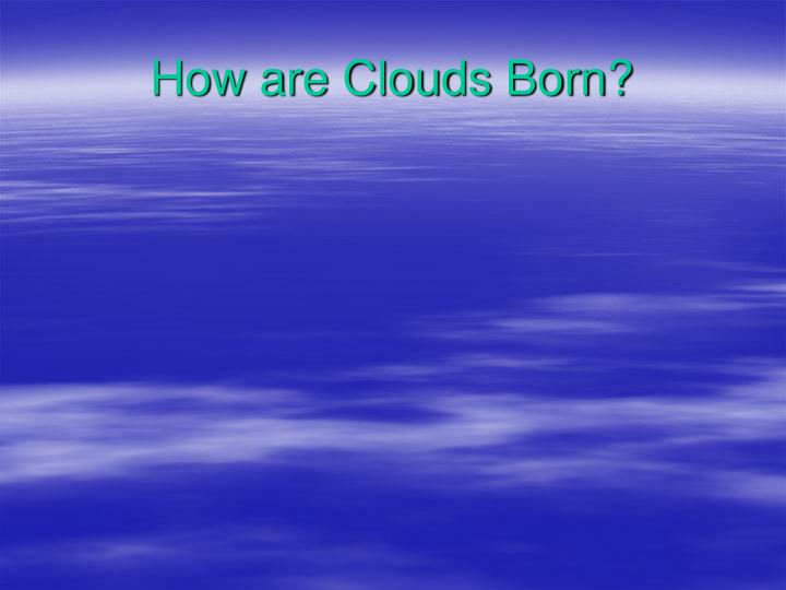 How are clouds born