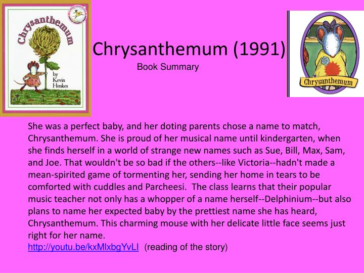 She was a perfect baby, and her doting parents chose a name to match, Chrysanthemum. She is proud of her musical name until kindergarten, when she finds herself in a world of strange new names such as Sue, Bill, Max, Sam, and Joe. That wouldn't be so bad if the others--like Victoria--hadn't made a mean-spirited game of tormenting her, sending her home in tears to be comforted with cuddles and Parcheesi.  The class learns that their popular music teacher not only has a whopper of a name herself--Delphinium--but also plans to name her expected baby by the prettiest name she has heard, Chrysanthemum. This charming mouse with her delicate little face seems just right for her name.