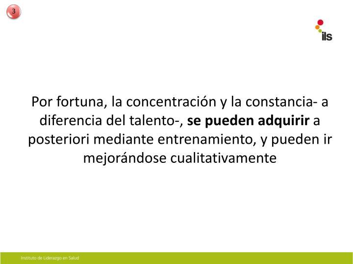 Por fortuna, la concentración y la constancia- a diferencia del talento-,