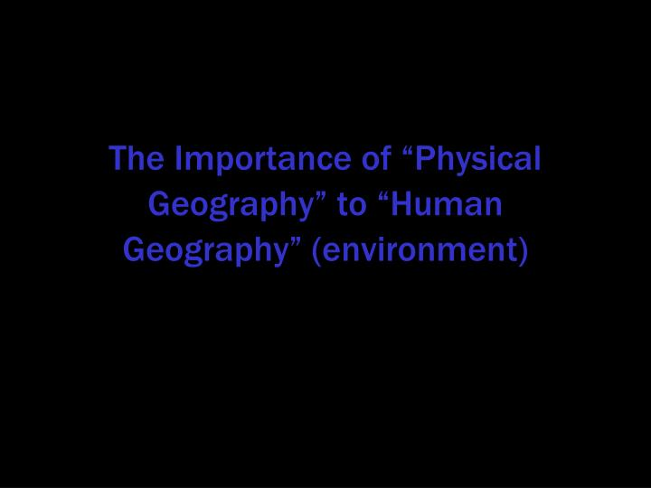 "The Importance of ""Physical Geography"" to ""Human Geography"" (environment)"