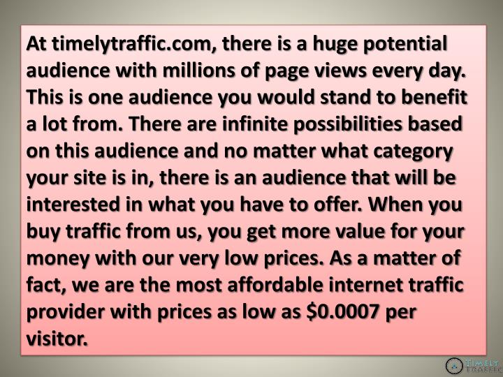 At timelytraffic.com, there is a huge potential audience with millions of page views every day. This is one audience you would stand to benefit a lot from. There are infinite possibilities based on this audience and no matter what category your site is in, there is an audience that will be interested in what you have to offer. When you buy traffic from us, you get more value for your money with our very low prices. As a matter of fact, we are the most affordable internet traffic provider with prices as low as $0.0007 per visitor.