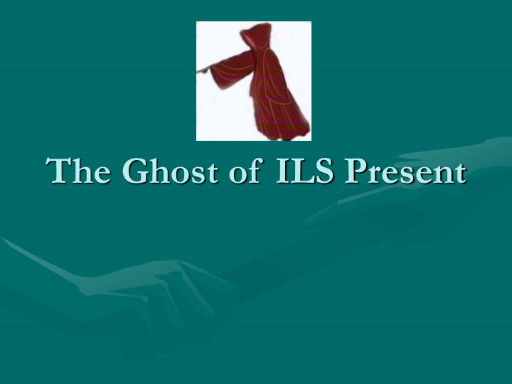 The Ghost of ILS Present