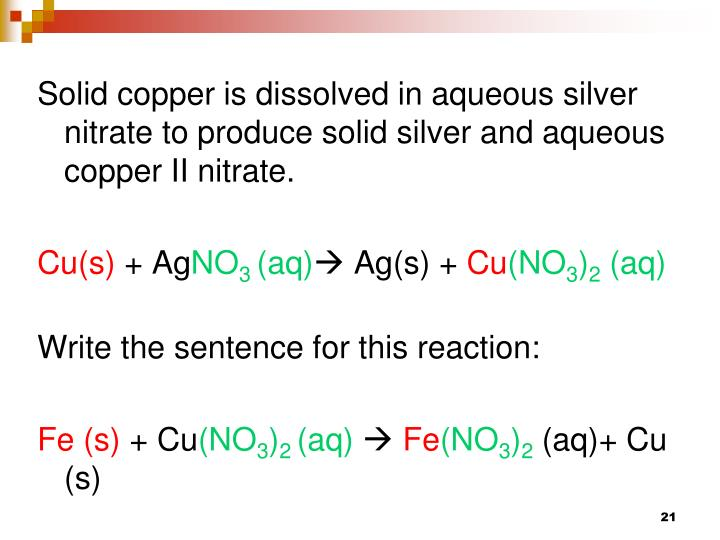 Solid copper is dissolved in aqueous silver nitrate to produce solid silver and aqueous copper II nitrate.