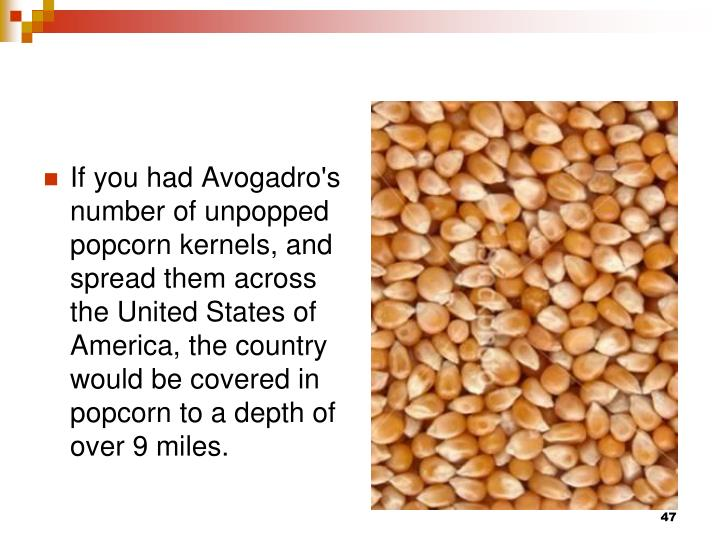 If you had Avogadro's number of unpopped popcorn kernels, and spread them across the United States of America, the country would be covered in popcorn to a depth of over 9 miles.