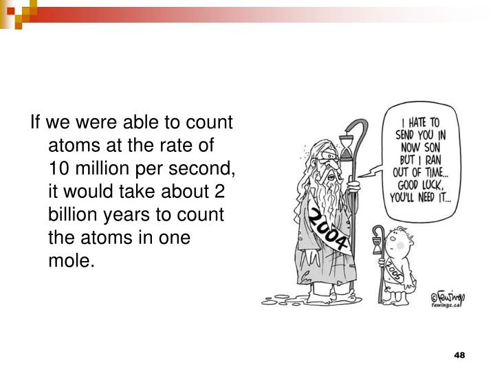 If we were able to count atoms at the rate of 10 million per second, it would take about 2 billion years to count the atoms in one mole.