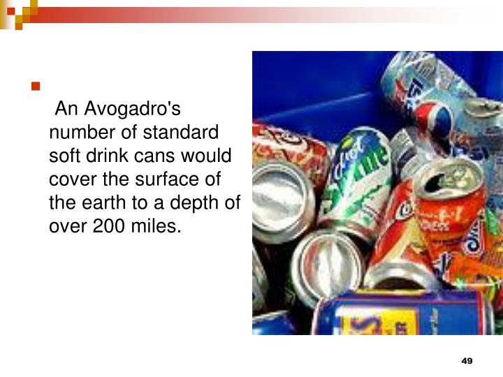 An Avogadro's number of standard soft drink cans would cover the surface of the earth to a depth of over 200 miles.