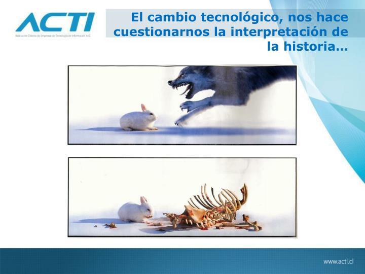 El cambio tecnológico, nos hace cuestionarnos la interpretación de la historia…