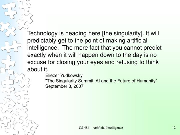 Technology is heading here [the singularity]. It will predictably get to the point of making artificial intelligence.  The mere fact that you cannot predict exactly when it will happen down to the day is no excuse for closing your eyes and refusing to think about it.