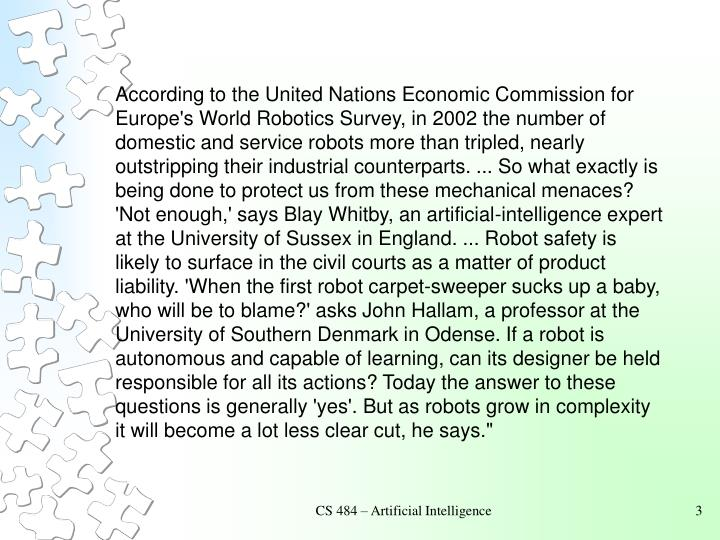 According to the United Nations Economic Commission for Europe's World Robotics Survey, in 2002 the number of domestic and service robots more than tripled, nearly outstripping their industrial counterparts. ... So what exactly is being done to protect us from these mechanical menaces? 'Not enough,' says Blay Whitby, an artificial-intelligence expert at the University of Sussex in England. ... Robot safety is likely to surface in the civil courts as a matter of product liability. 'When the first robot carpet-sweeper sucks up a baby, who will be to blame?' asks John Hallam, a professor at the University of Southern Denmark in Odense. If a robot is autonomous and capable of learning, can its designer be held responsible for all its actions? Today the answer to these questions is generally 'yes'. But as robots grow in complexity it will become a lot less clear cut, he says.""