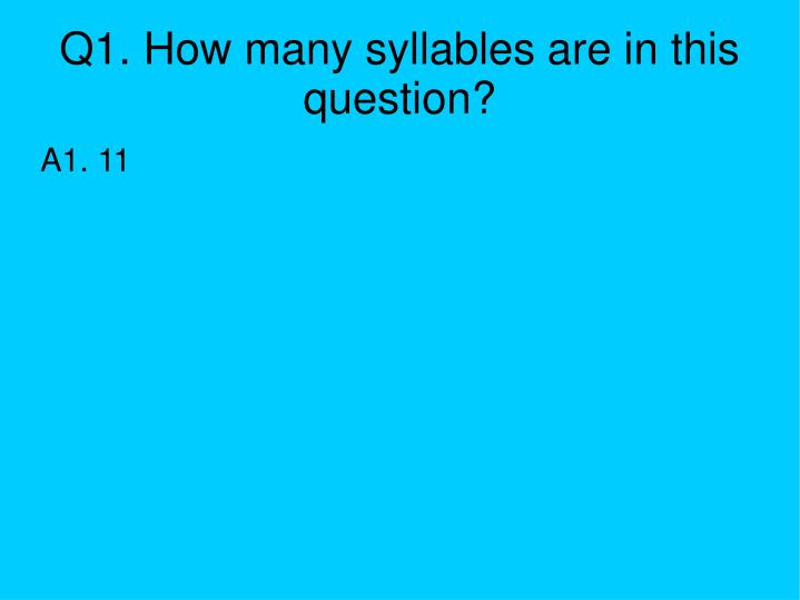 Q1. How many syllables are in this question?