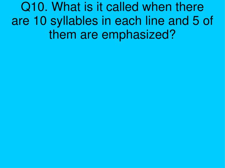 Q10. What is it called when there are 10 syllables in each line and 5 of them are emphasized?
