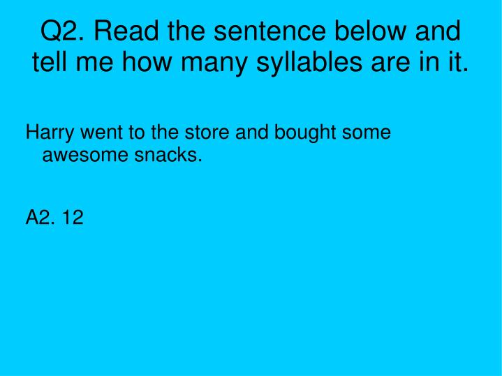 Q2. Read the sentence below and tell me how many syllables are in it.