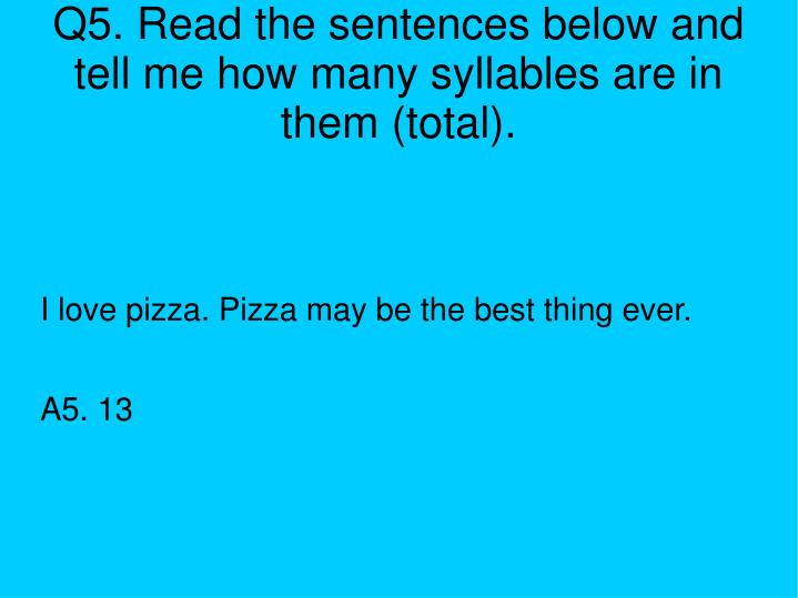 Q5. Read the sentences below and tell me how many syllables are in them (total).