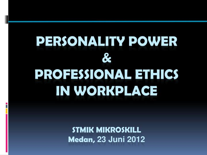 personality power professional ethics in workplace stmik mikroskill medan 23 juni 2012