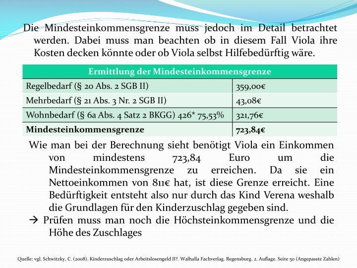 Die Mindesteinkommensgrenze muss jedoch im Detail betrachtet werden. Dabei muss man beachten ob in diesem Fall Viola ihre Kosten decken knnte oder ob Viola selbst Hilfebedrftig wre.