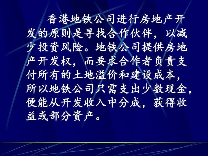 香港地铁公司进行房地产开发的原则是寻找合作伙伴,以减少投资风险。地铁公司提供房地产开发权,而要求合作者负责支付所有的土地溢价和建设成本,所以地铁公司只需支出少数现金,便能从开发收入中分成,获得收益或部分资产。
