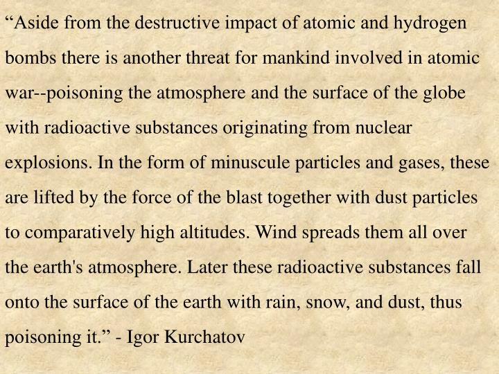 """Aside from the destructive impact of atomic and hydrogen bombs there is another threat for mankind involved in atomic war--poisoning the atmosphere and the surface of the globe with radioactive substances originating from nuclear explosions. In the form of minuscule particles and gases, these are lifted by the force of the blast together with dust particles to comparatively high altitudes. Wind spreads them all over the earth's atmosphere. Later these radioactive substances fall onto the surface of the earth with rain, snow, and dust, thus poisoning it."" - Igor Kurchatov"