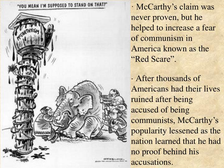 "· McCarthy's claim was never proven, but he helped to increase a fear of communism in America known as the ""Red Scare""."