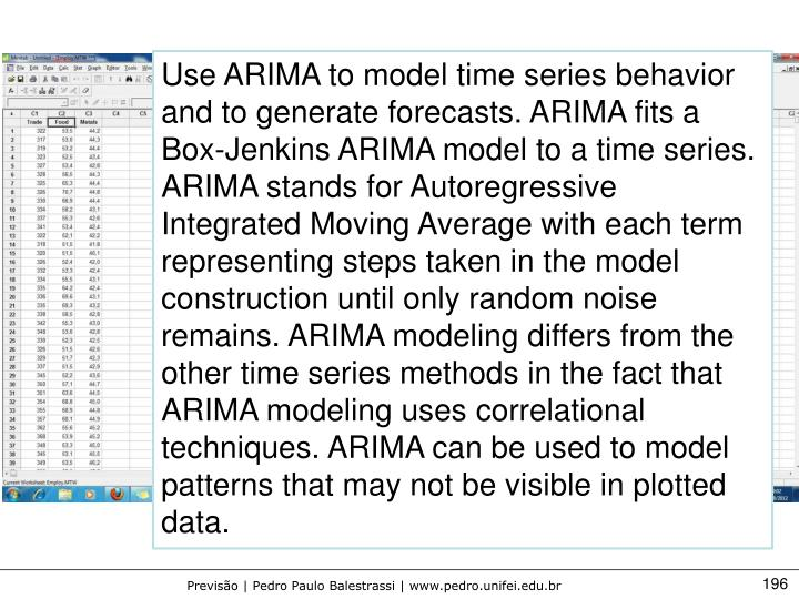 Use ARIMA to model time series behavior and to generate forecasts. ARIMA fits a Box-Jenkins ARIMA model to a time series. ARIMA stands for Autoregressive Integrated Moving Average with each term representing steps taken in the model construction until only random noise remains. ARIMA modeling differs from the other time series methods in the fact that ARIMA modeling uses