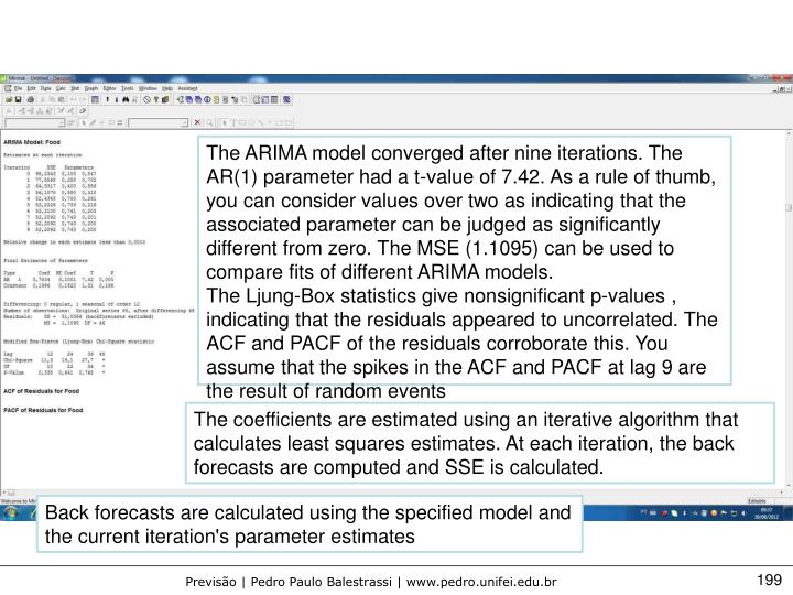 The ARIMA model converged after nine iterations. The AR(1) parameter had a t-value of 7.42. As a rule of thumb, you can consider values over two as indicating that the associated parameter can be judged as significantly different from zero. The MSE (1.1095) can be used to compare fits of different ARIMA models.
