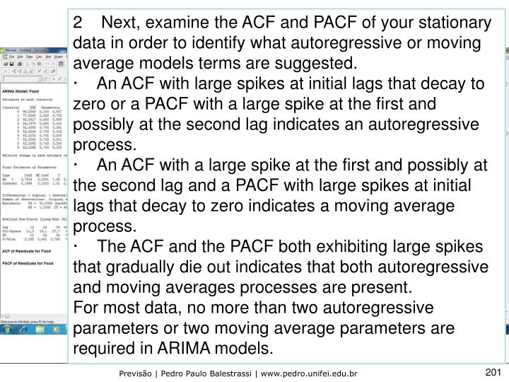 2Next, examine the ACF and PACF of your stationary data in order to identify what autoregressive or moving average models terms are suggested.