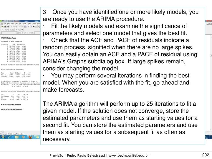 3    Once you have identified one or more likely models, you are ready to use the ARIMA procedure.