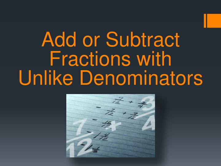 Add or subtract fractions with unlike denominators