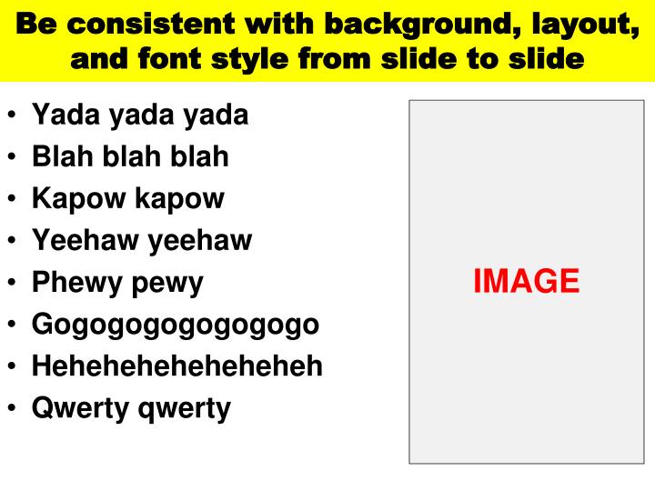 Be consistent with background, layout, and font style from slide to slide
